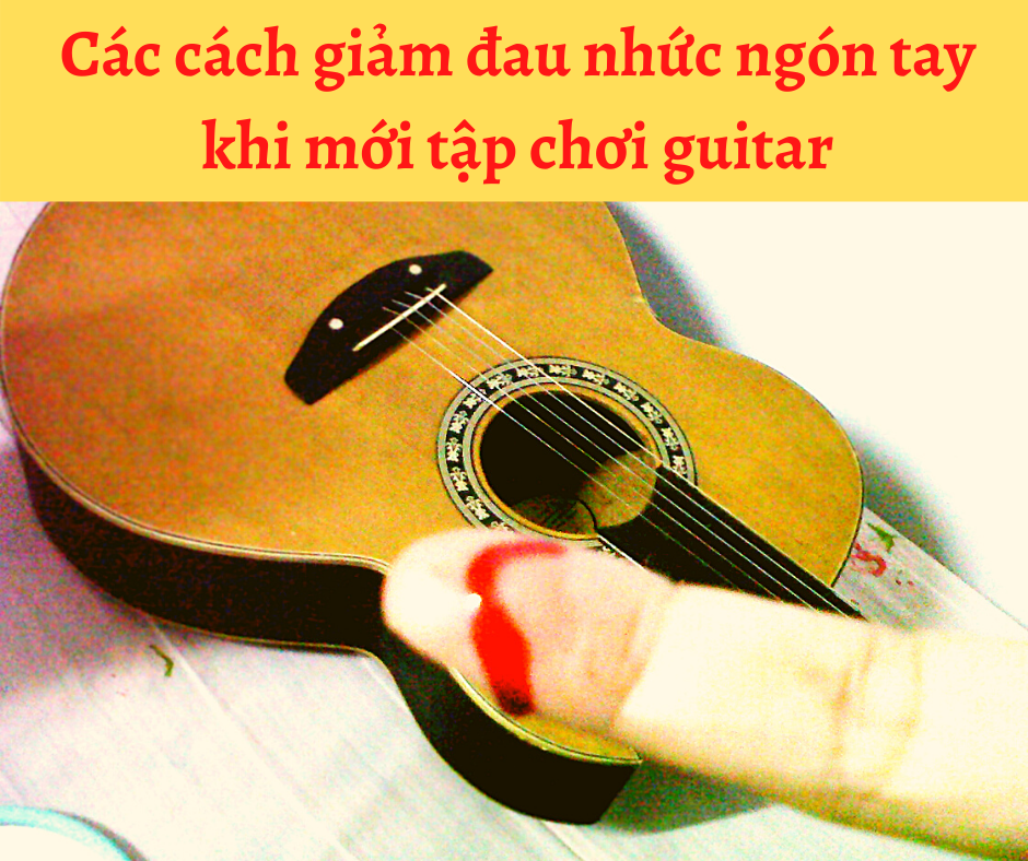 Các cách giảm đau nhức ngón tay khi mới tập chơi guitar